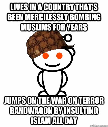 Lives in a country that's been mercilessly bombing Muslims for years Jumps on the war on terror bandwagon by insulting islam all day - Lives in a country that's been mercilessly bombing Muslims for years Jumps on the war on terror bandwagon by insulting islam all day  Scumbag Redditor