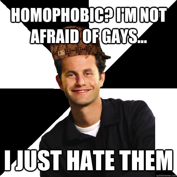 Homophobic? I'm not afraid of gays... i just hate them - Homophobic? I'm not afraid of gays... i just hate them  Scumbag Christian