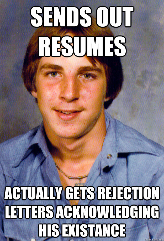Sends out resumes Actually gets rejection letters acknowledging his existance - Sends out resumes Actually gets rejection letters acknowledging his existance  Old Economy Steven