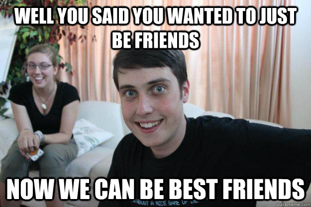 Well you said you wanted to just be friends Now we can be best friends - Well you said you wanted to just be friends Now we can be best friends  Overly Attached Boyfriend