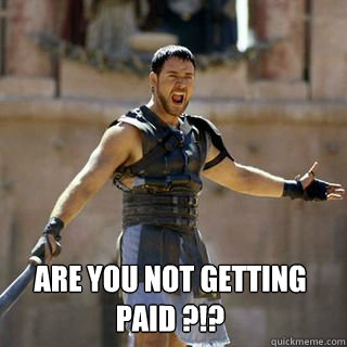 Are you not getting paid ?!? -  Are you not getting paid ?!?  Are you not entertained