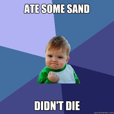 ate some sand didn't die - ate some sand didn't die  Success Kid