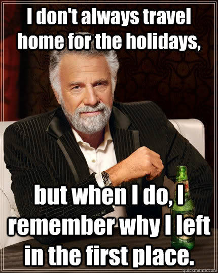 I don't always travel home for the holidays, but when I do, I remember why I left in the first place. - I don't always travel home for the holidays, but when I do, I remember why I left in the first place.  The Most Interesting Man In The World