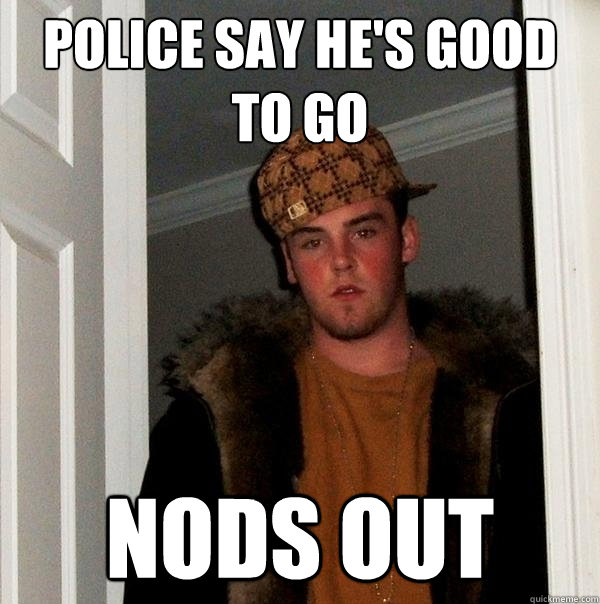 Police say he's good to go Nods Out - Police say he's good to go Nods Out  Scumbag Steve