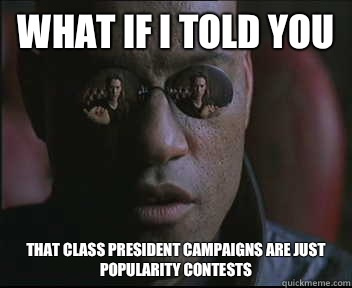 What if I told you That class president campaigns are just popularity contests - What if I told you That class president campaigns are just popularity contests  Morpheus SC