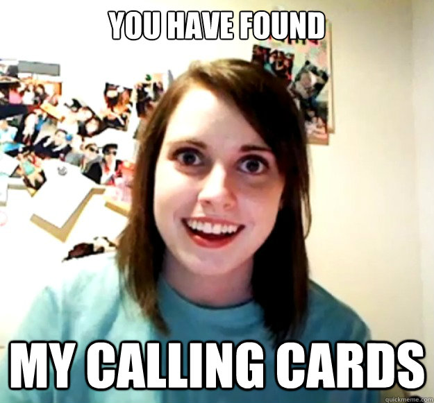 You have found My calling cards - You have found My calling cards  Overly Attached Girlfriend