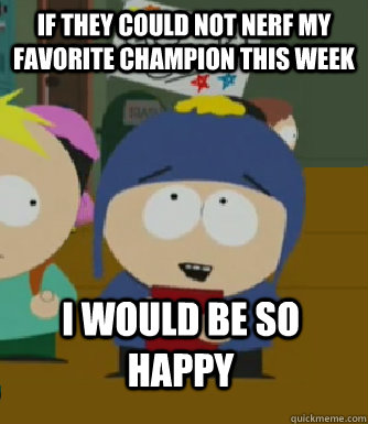 If they could not nerf my favorite champion this week I would be so happy - If they could not nerf my favorite champion this week I would be so happy  Craig - I would be so happy