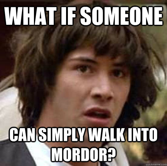 What if someone can simply walk into mordor? - What if someone can simply walk into mordor?  conspiracy keanu