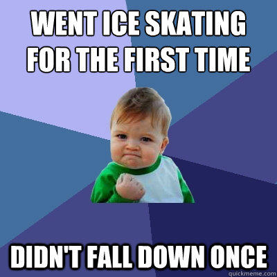Went ice skating for the first time didn't fall down once - Went ice skating for the first time didn't fall down once  Success Kid