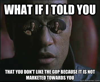 What if I told you That you don't like the GOP because it is not marketed towards you  - What if I told you That you don't like the GOP because it is not marketed towards you   Morpheus SC