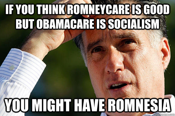 If you think Romneycare is good but Obamacare is socialism you might have Romnesia