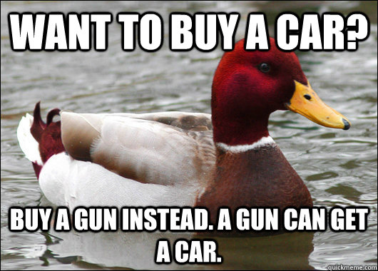 Want to buy a car? Buy a gun instead. A gun can get a car. - Want to buy a car? Buy a gun instead. A gun can get a car.  Malicious Advice Mallard
