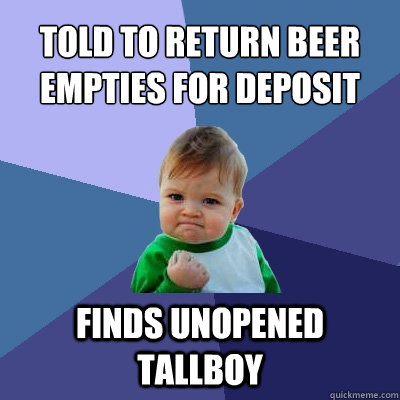 told to return beer empties for deposit Finds unopened tallboy - told to return beer empties for deposit Finds unopened tallboy  Success Kid