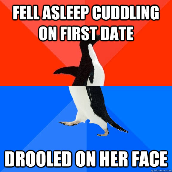Fell asleep cuddling on first date drooled on her face - Fell asleep cuddling on first date drooled on her face  Socially Awesome Awkward Penguin