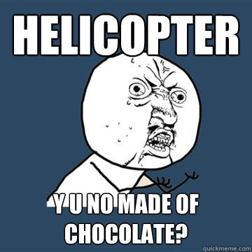 Helicopter Y U No made of chocolate?  Chocolate helicopter