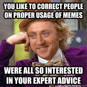 you like to correct people on proper usage of memes Were all so interested in your expert advice - you like to correct people on proper usage of memes Were all so interested in your expert advice  Condescending Wonka
