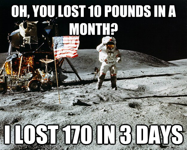 Oh, you lost 10 pounds in a month? I lost 170 in 3 days - Oh, you lost 10 pounds in a month? I lost 170 in 3 days  Unimpressed Astronaut