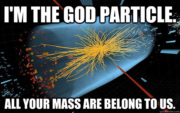 I'M THE GOD PARTICLE. ALL YOUR MASS ARE BELONG TO US.