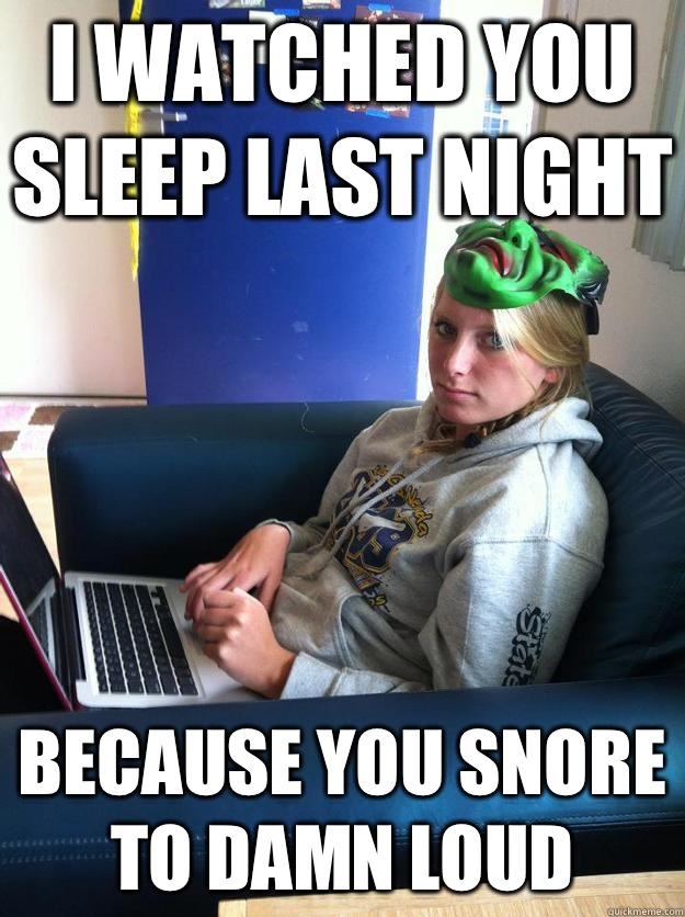 4aa2a8e2e6750636bad7f47daa5824fde64bf0a8be420d7b4ab3bba9ff83f3a8 i watched you sleep last night because you snore to damn loud