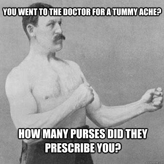 You went to the doctor for a tummy ache? How many purses did they prescribe you?
