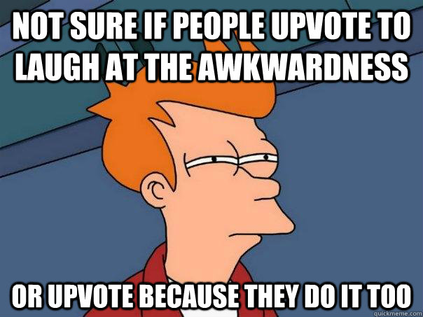 Not sure if people upvote to laugh at the awkwardness or upvote because they do it too - Not sure if people upvote to laugh at the awkwardness or upvote because they do it too  Futurama Fry