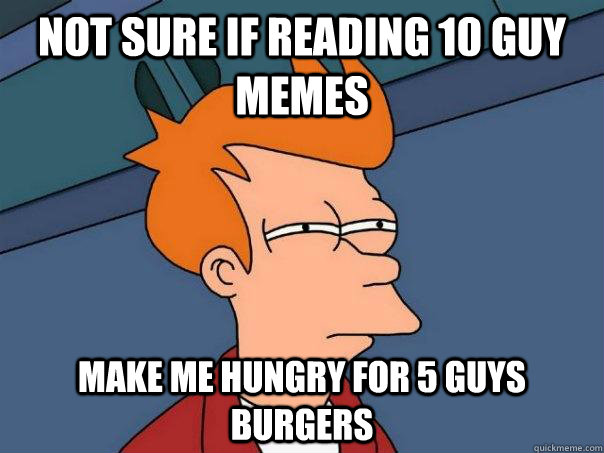 not sure if reading 10 guy memes make me hungry for 5 guys burgers - not sure if reading 10 guy memes make me hungry for 5 guys burgers  Futurama Fry