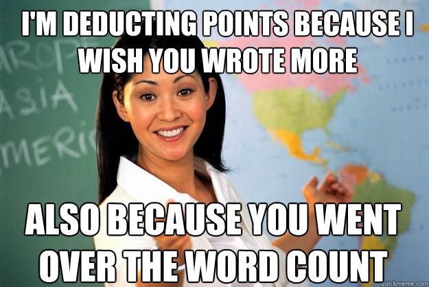 I'm deducting points because I wish you wrote more Also because you went over the word count - I'm deducting points because I wish you wrote more Also because you went over the word count  Unhelpful High School Teacher