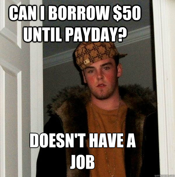 can I borrow $50 until payday? Doesn't have a  job - can I borrow $50 until payday? Doesn't have a  job  Misc