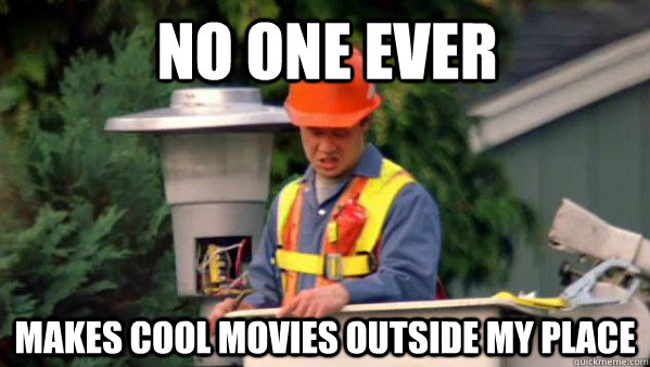 No one ever makes cool movies outside my place