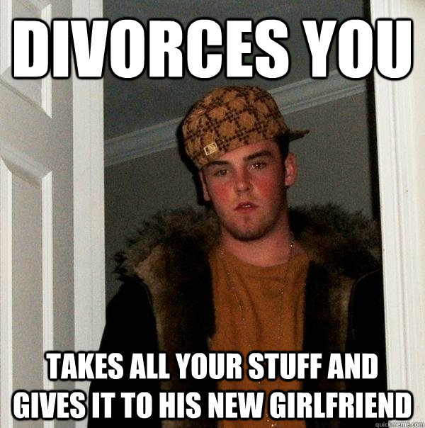 Divorces you takes all your stuff and gives it to his new girlfriend - Divorces you takes all your stuff and gives it to his new girlfriend  Scumbag Steve