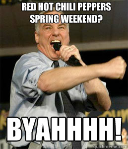 red hot chili peppers spring weekend? BYAHHHH!  HOWARD DEAN