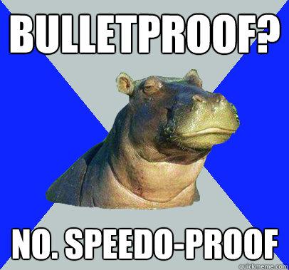 BULLETPROOF? no. SPEEDO-proof  Skeptical Hippo