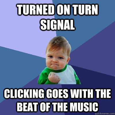 turned on turn signal clicking goes with the beat of the music - turned on turn signal clicking goes with the beat of the music  Success Kid