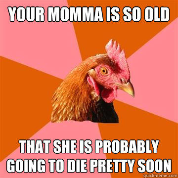 Your momma is so old That she is probably going to die pretty soon - Your momma is so old That she is probably going to die pretty soon  Anti-Joke Chicken