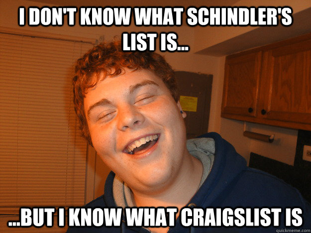 I DON'T KNOW WHAT SCHINDLER'S LIST IS... ...BUT I KNOW WHAT CRAIGSLIST IS - I DON'T KNOW WHAT SCHINDLER'S LIST IS... ...BUT I KNOW WHAT CRAIGSLIST IS  stoned nephew