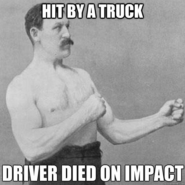 Hit by a truck driver died on impact  - Hit by a truck driver died on impact   overly manly man