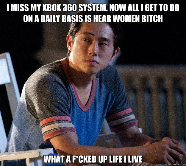 I miss my xbox 360 system. Now all I get to do on a daily basis is hear women bitch What a f*cked up life I live  Glenn Walking Dead