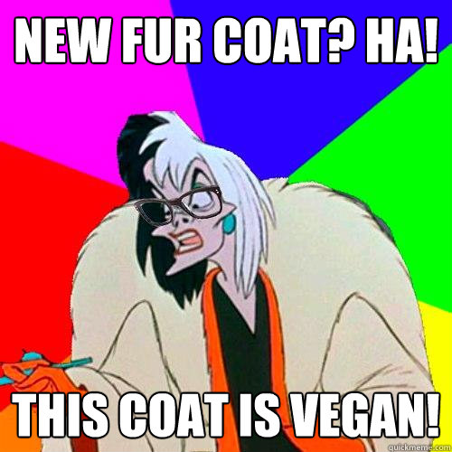 New fur coat? Ha! This coat is vegan!  Hipster Cruella