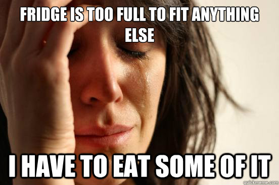 fridge is too full to fit anything else i have to eat some of it - fridge is too full to fit anything else i have to eat some of it  First World Problems