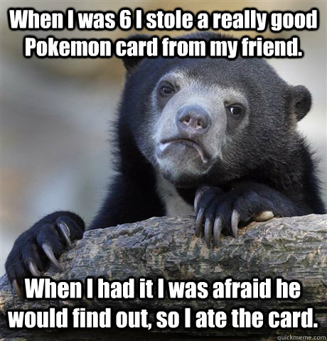 When I was 6 I stole a really good Pokemon card from my friend. When I had it I was afraid he would find out, so I ate the card. - When I was 6 I stole a really good Pokemon card from my friend. When I had it I was afraid he would find out, so I ate the card.  Confession Bear