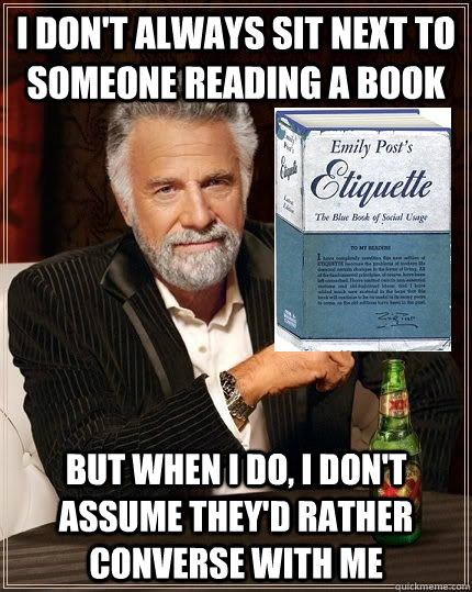 I don't always sit next to someone reading a book but when i do, i don't assume they'd rather converse with me  The Most Polite Man In The World