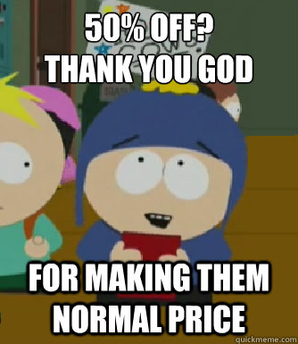 50% off?  Thank you god For making them normal price - 50% off?  Thank you god For making them normal price  Craig - I would be so happy