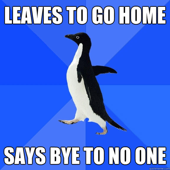 leaves to go home says bye to no one - leaves to go home says bye to no one  Socially Awkward Penguin