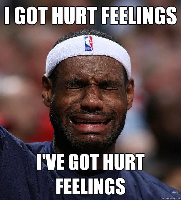i got hurt feelings i've got hurt feelings - i got hurt feelings i've got hurt feelings  Blame Lebron