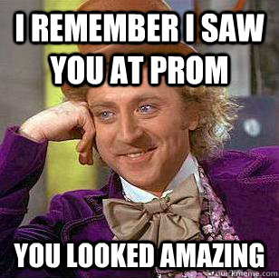 I remember i saw you at prom You looked amazing  Condescending Wonka