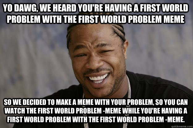 Yo dawg, we heard you're having a first world problem with the first world problem meme so we decided to make a meme with your problem, so you can watch the first world problem -meme while you're having a first world problem with the first world problem - - Yo dawg, we heard you're having a first world problem with the first world problem meme so we decided to make a meme with your problem, so you can watch the first world problem -meme while you're having a first world problem with the first world problem -  Xzibit meme