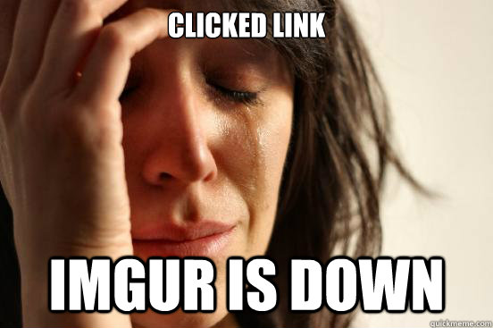 Clicked link  Imgur is down  - Clicked link  Imgur is down   First World Problems