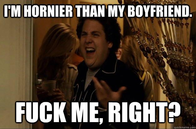 I'm hornier than my boyfriend. Fuck Me, Right? - I'm hornier than my boyfriend. Fuck Me, Right?  Fuck Me, Right
