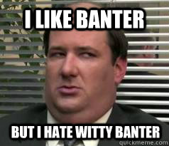 I like banter But i hate witty banter