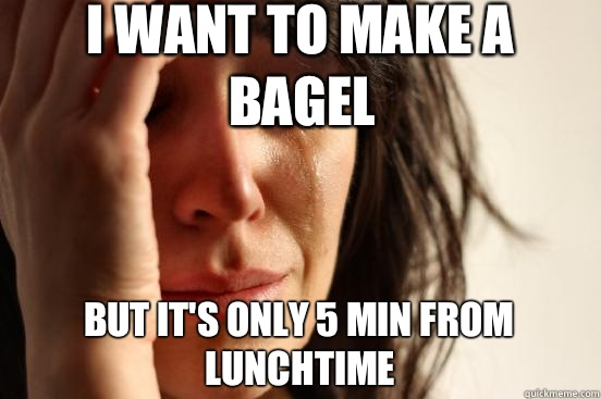 I want to make a bagel but it's only 5 min from lunchtime - I want to make a bagel but it's only 5 min from lunchtime  First World Problems